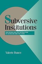 Subversive Institutions : The Design and the Destruction of Socialism and the State - Valerie Bunce