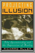 Projecting Illusion : Film Spectatorship and the Impression of Reality - Richard Allen