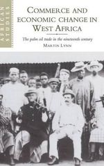 Commerce and Economic Change in West Africa : The Palm Oil Trade in the Nineteenth Century - Martin Lynn