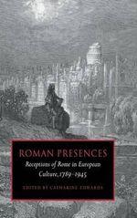 Roman Presences : Receptions of Rome in European Culture, 1789-1945