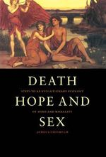 Death, Hope and Sex : Steps to an Evolutionary Ecology of Mind and Morality - James S. Chisholm