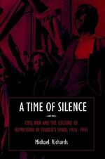 A Time of Silence : Civil War and the Culture of Repression in Franco's Spain, 1936-1945 - Michael Richards