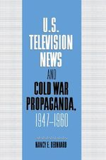 US Television News and Cold War Propaganda, 1947-1960 : Cambridge Studies in the History of Mass Communication - Nancy Bernhard