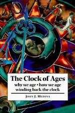The Clock of Ages : Why We Age, How We Age, Winding Back the Clock - John J. Medina