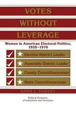 Votes without Leverage : Women in American Electoral Politics, 1920-1970 - Anna L. Harvey