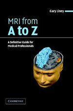 MRI from A to Z : A Definitive Guide for Medical Professionals - Gary Liney