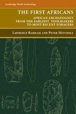 The First Africans : African Archaeology from the Earliest Toolmakers to Most Recent Foragers - Lawrence Barham