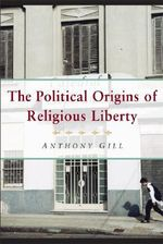 The Political Origins of Religious Liberty : Cambridge Studies in Social Theory, Religion & Politics - Anthony Gill