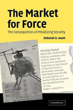 The Market for Force : The Consequences of Privatizing Security - Deborah D. Avant