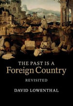 Past is a Foreign Country - Revisited : Editing the Past, Fashioning the Future - David Lowenthal