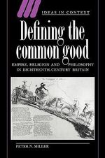 Defining the Common Good : Empire, Religion and Philosophy in Eighteenth-Century Britain - Peter N. Miller