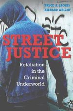 Street Justice : Retaliation in the Criminal Underworld - Bruce Jacobs