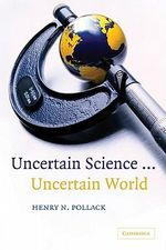 Uncertain Science ... Uncertain World : Why Scientists Can Never Be Sure - Henry C. Pollack