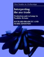 Interpreting the Axe Trade : Production and Exchange in Neolithic Britain - Richard Bradley