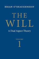The Will : Volume 1 : Dual Aspect Theory - Brian O'Shaughnessy