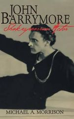 John Barrymore, Shakespearean Actor : Cambridge Studies in American Theatre and Drama - Michael A. Morrison