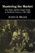 Mastering the Market : The State and the Grain Trade in Northern France, 1700-1860 - Judith A. Miller