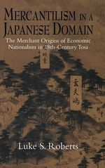 Mercantilism in a Japanese Domain : The Merchant Origins of Economic Nationalism in 18th-Century Tosa - Luke S. Roberts