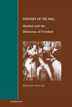 Diseases of the Will : Alcohol and the Dilemmas of Freedom - Mariana Valverde