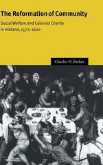 The Reformation of Community : Social Welfare and Calvinist Charity in Holland, 1572-1620 - Charles H. Parker
