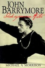John Barrymore, Shakespearean Actor - Michael A. Morrison