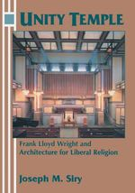 Unity Temple : Frank Lloyd Wright and Architecture for Liberal Religion - Joseph M. Siry