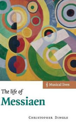 The Life of Messiaen - Christopher Dingle