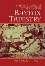 The Rhetoric of Power in the Bayeux Tapestry : Cambridge Studies in New Art History and Criticism - Suzanne Lewis