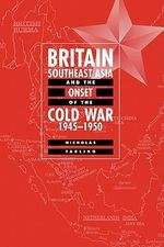 Britain, Southeast Asia and the Onset of the Cold War, 1945-1950 - Nicholas Tarling