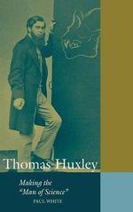 Thomas Huxley : Making the 'Man of Science' - Paul White