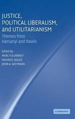 Justice, Political Liberalism, and Utilitarianism : Themes from Harsanyi and Rawls