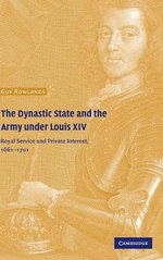 The Dynastic State and the Army Under Louis XIV : Royal Service and Private Interest 1661-1701 - Guy Rowlands
