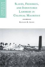Slaves, Freedmen and Indentured Laborers in Colonial Mauritius : African Studies Series - Richard B. Allen