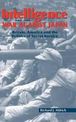 Intelligence and the War against Japan : Britain, America and the Politics of Secret Service - Richard J. Aldrich