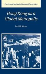 Hong Kong as a Global Metropolis : Cambridge Studies in Historical Geography - David R. Meyer