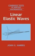 Linear Elastic Waves : Cambridge Texts in Applied Mathematics - John G. Harris