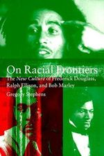 On Racial Frontiers : The New Culture of Frederick Douglass, Ralph Ellison, and Bob Marley - Gregory Stephens