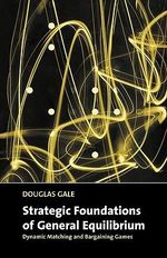 Strategic Foundations of General Equilibrium : Dynamic Matching and Bargaining Games - Douglas Gale