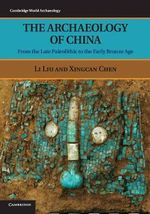 The Archaeology of China : From the Late Paleolithic to the Early Bronze Age - Li Liu