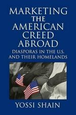 Marketing the American Creed Abroad : Diasporas in the U.S. and their Homelands - Yossi Shain