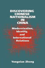 Discovering Chinese Nationalism in China : Modernization, Identity, and International Relations - Yongnian Zheng