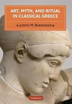 Art, Myth and Ritual in Classical Greece - Judith M. Barringer