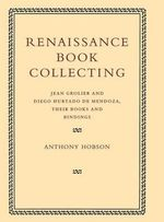 Renaissance Book Collecting : Jean Grolier and Diego Hurtado de Mendoza, their Books and Bindings - Anthony Hobson