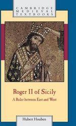 Roger II of Sicily : A Ruler Between East and West - Hubert Houben
