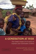 A Generation at Risk : The Global Impact of HIV / AIDS on Orphans and Vulnerable Children - Geoff Foster