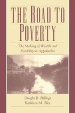 The Road to Poverty : The Making of Wealth and Hardship in Appalachia - Dwight B. Billings