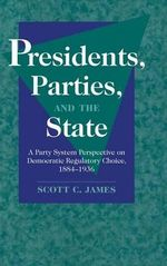 Presidents, Parties, and the State : A Party System Perspective on Democratic Regulatory Choice, 1884-1936 - Scott C. James