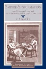 Empire and Information : Intelligence Gathering and Social Communication in India, 1780-1870 - C. A. Bayly