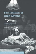 The Politics of Irish Drama : Plays in Context from Boucicault to Friel - Nicholas Grene
