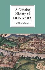 A Concise History of Hungary : The Cambridge Concise Histories Series - Miklos Molnar